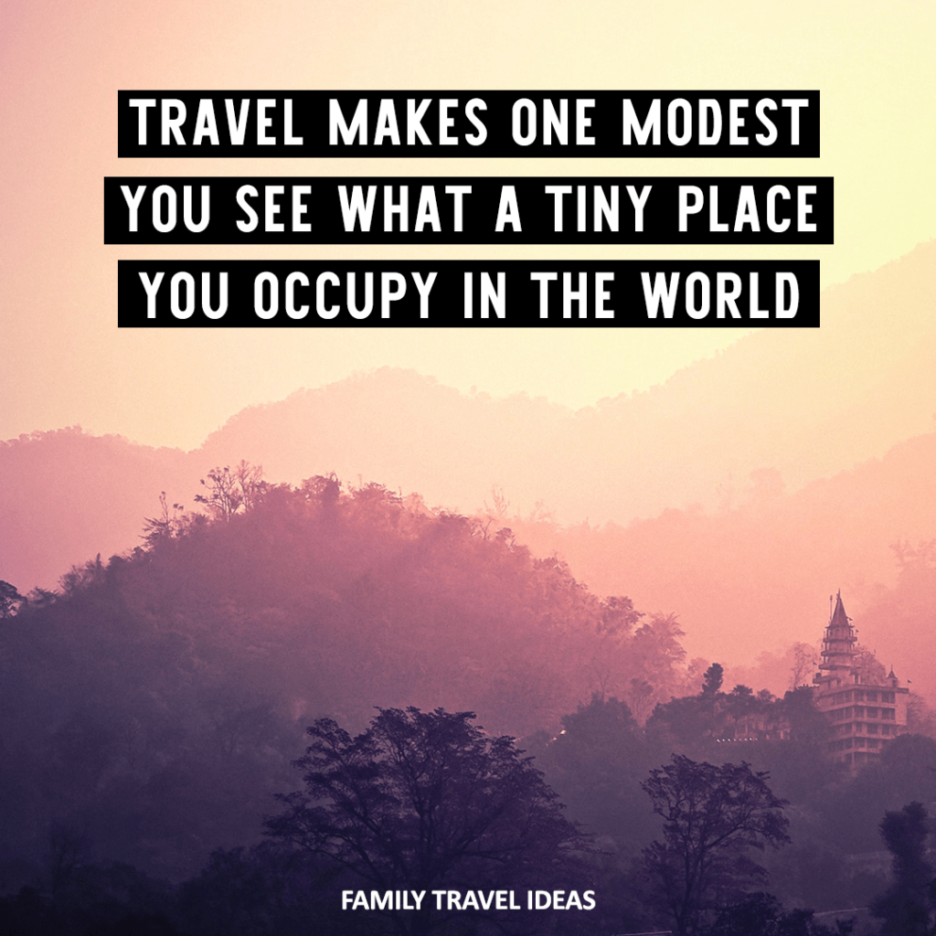 Travel makes on modest. You see that a tiny place you occupy in the world. Inspirational Travel Quotes