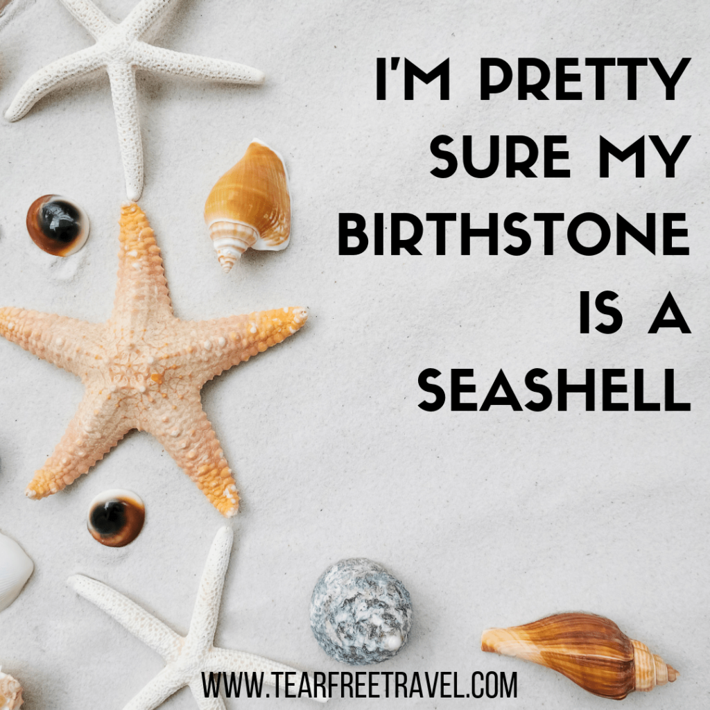 I'm pretty sure my birthstone is a seashell | Funny Travel Quotes